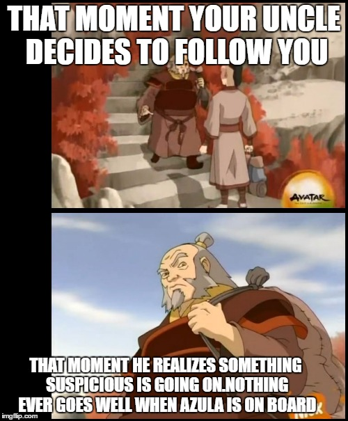 Avatar last air bender Book 2 episode 1 | THAT MOMENT YOUR UNCLE DECIDES TO FOLLOW YOU THAT MOMENT HE REALIZES SOMETHING SUSPICIOUS IS GOING ON.NOTHING EVER GOES WELL WHEN AZULA IS O | image tagged in azula,iroh,zuko | made w/ Imgflip meme maker