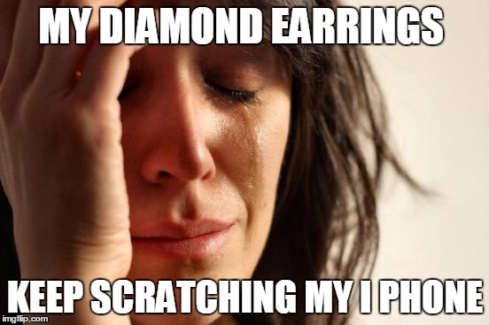 First World Problems Meme |  MY DIAMOND EARRINGS; KEEP SCRATCHING MY I PHONE | image tagged in memes,first world problems | made w/ Imgflip meme maker
