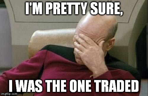 Captain Picard Facepalm Meme | I'M PRETTY SURE, I WAS THE ONE TRADED | image tagged in memes,captain picard facepalm | made w/ Imgflip meme maker
