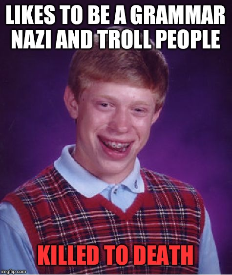 Bad Luck Brian Meme | LIKES TO BE A GRAMMAR NAZI AND TROLL PEOPLE KILLED TO DEATH | image tagged in memes,bad luck brian | made w/ Imgflip meme maker