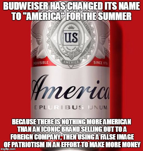 "Maybe they should have changed to 'Murica | BUDWEISER HAS CHANGED ITS NAME TO ""AMERICA"" FOR THE SUMMER BECAUSE THERE IS NOTHING MORE AMERICAN THAN AN ICONIC BRAND SELLING OUT TO A FORE 