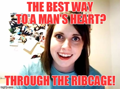 And she speaks from experience | THE BEST WAY TO A MAN'S HEART? THROUGH THE RIBCAGE! | image tagged in memes,overly attached girlfriend,achy breaky heart | made w/ Imgflip meme maker