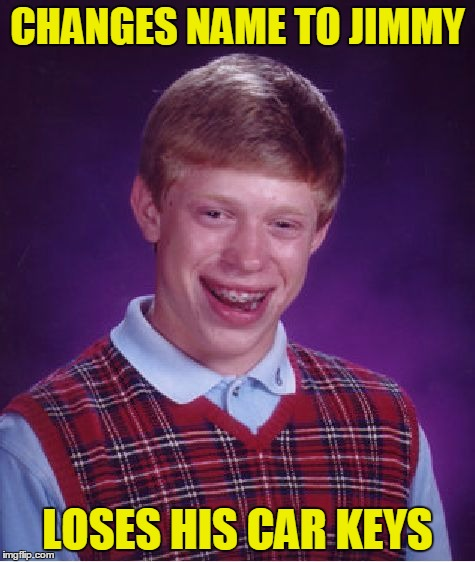 Bad Luck Brian Meme | CHANGES NAME TO JIMMY LOSES HIS CAR KEYS | image tagged in memes,bad luck brian | made w/ Imgflip meme maker
