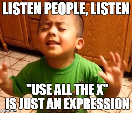 "LISTEN PEOPLE, LISTEN ""USE ALL THE X"" IS JUST AN EXPRESSION 