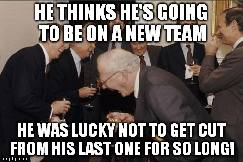 Laughing Men In Suits Meme | HE THINKS HE'S GOING TO BE ON A NEW TEAM HE WAS LUCKY NOT TO GET CUT FROM HIS LAST ONE FOR SO LONG! | image tagged in memes,laughing men in suits | made w/ Imgflip meme maker