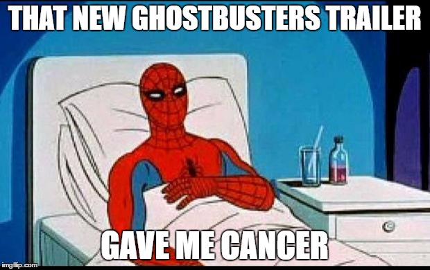 Spider-Man  |  THAT NEW GHOSTBUSTERS TRAILER; GAVE ME CANCER | image tagged in spider-man | made w/ Imgflip meme maker