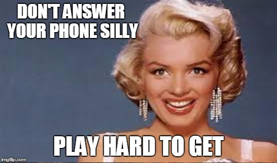 DON'T ANSWER YOUR PHONE SILLY PLAY HARD TO GET | made w/ Imgflip meme maker