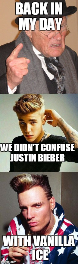 BACK IN MY DAY WITH VANILLA ICE WE DIDN'T CONFUSE JUSTIN BIEBER | made w/ Imgflip meme maker