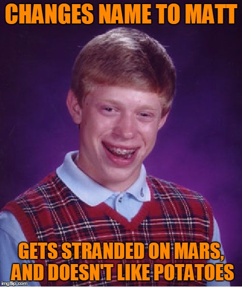 Bad Luck Brian Meme | CHANGES NAME TO MATT GETS STRANDED ON MARS, AND DOESN'T LIKE POTATOES | image tagged in memes,bad luck brian | made w/ Imgflip meme maker