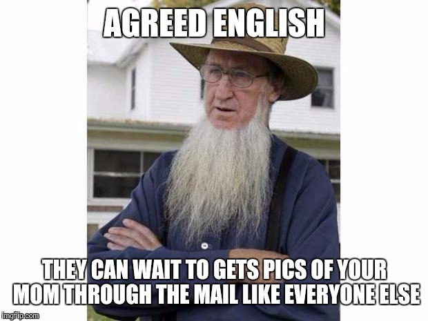 AGREED ENGLISH THEY CAN WAIT TO GETS PICS OF YOUR MOM THROUGH THE MAIL LIKE EVERYONE ELSE | made w/ Imgflip meme maker