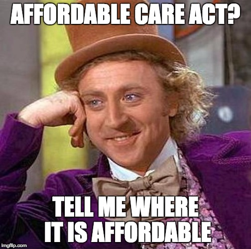 Creepy Condescending Wonka Meme | AFFORDABLE CARE ACT? TELL ME WHERE IT IS AFFORDABLE | image tagged in memes,creepy condescending wonka | made w/ Imgflip meme maker