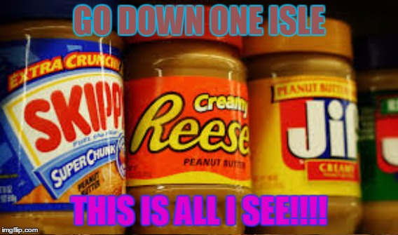 Peanut Butter why???? | GO DOWN ONE ISLE THIS IS ALL I SEE!!!! | image tagged in peanut butter,peanut,butter,isle,game,lol | made w/ Imgflip meme maker