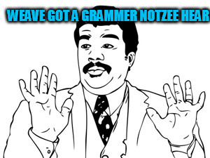 WEAVE GOT A GRAMMER NOTZEE HEAR | made w/ Imgflip meme maker