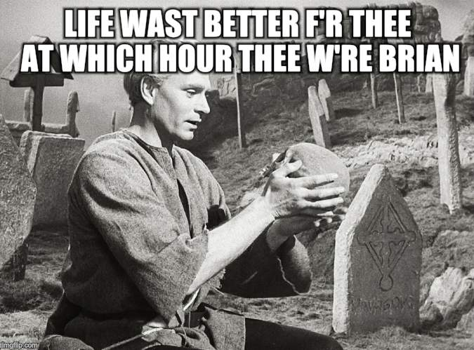 Hamlet | LIFE WAST BETTER F'R THEE AT WHICH HOUR THEE W'RE BRIAN | image tagged in hamlet | made w/ Imgflip meme maker