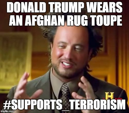 Ancient Aliens Meme | DONALD TRUMP WEARS AN AFGHAN RUG TOUPE #SUPPORTS_TERRORISM | image tagged in memes,ancient aliens | made w/ Imgflip meme maker