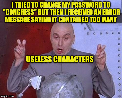 "Dr Evil Laser Meme | I TRIED TO CHANGE MY PASSWORD TO ""CONGRESS"" BUT THEN I RECEIVED AN ERROR MESSAGE SAYING IT CONTAINED TOO MANY USELESS CHARACTERS 