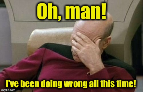 Captain Picard Facepalm Meme | Oh, man! I've been doing wrong all this time! | image tagged in memes,captain picard facepalm | made w/ Imgflip meme maker