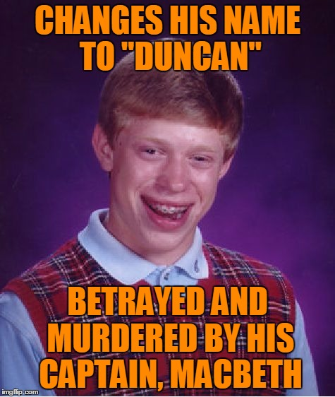 "Bad Luck Brian Meme | CHANGES HIS NAME TO ""DUNCAN"" BETRAYED AND MURDERED BY HIS CAPTAIN, MACBETH 