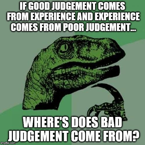 Good And Bad Judgement | IF GOOD JUDGEMENT COMES FROM EXPERIENCE AND EXPERIENCE COMES FROM POOR JUDGEMENT... WHERE'S DOES BAD JUDGEMENT COME FROM? | image tagged in memes,philosoraptor,funny,bad,judgement,experience | made w/ Imgflip meme maker