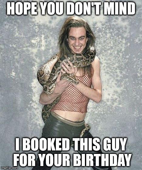 Hope You Don't Mind | HOPE YOU DON'T MIND I BOOKED THIS GUY FOR YOUR BIRTHDAY | image tagged in memes,fabulous frank and his snake | made w/ Imgflip meme maker