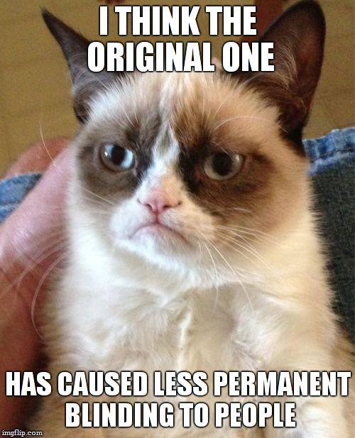 Grumpy Cat Meme | I THINK THE ORIGINAL ONE HAS CAUSED LESS PERMANENT BLINDING TO PEOPLE | image tagged in memes,grumpy cat | made w/ Imgflip meme maker