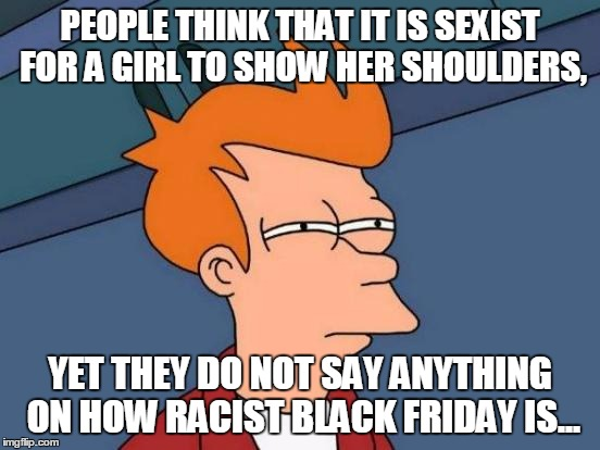 The question that should be asked to every manager in every store... | PEOPLE THINK THAT IT IS SEXIST FOR A GIRL TO SHOW HER SHOULDERS, YET THEY DO NOT SAY ANYTHING ON HOW RACIST BLACK FRIDAY IS... | image tagged in memes,futurama fry,racism,black friday | made w/ Imgflip meme maker