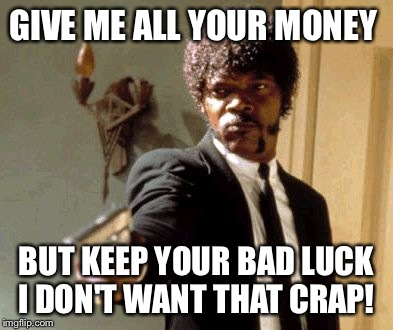Say That Again I Dare You Meme | GIVE ME ALL YOUR MONEY BUT KEEP YOUR BAD LUCK I DON'T WANT THAT CRAP! | image tagged in memes,say that again i dare you | made w/ Imgflip meme maker