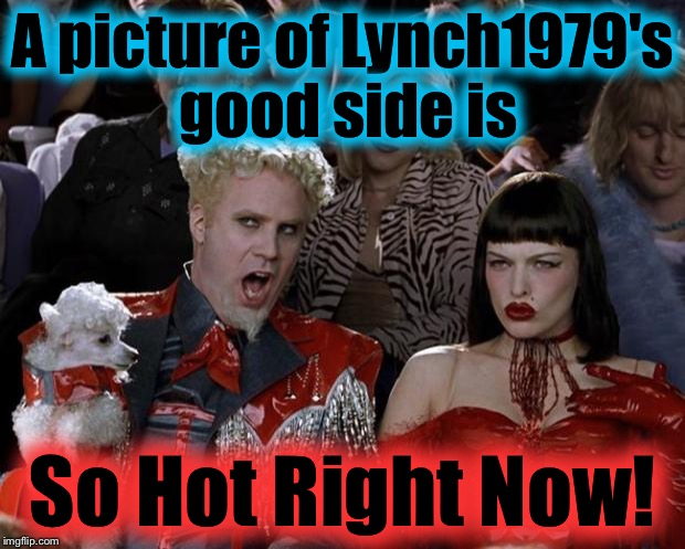 Mugatu So Hot Right Now Meme | A picture of Lynch1979's good side is So Hot Right Now! | image tagged in memes,mugatu so hot right now | made w/ Imgflip meme maker