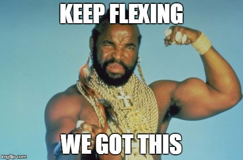 Mr T | KEEP FLEXING WE GOT THIS | image tagged in memes,mr t | made w/ Imgflip meme maker