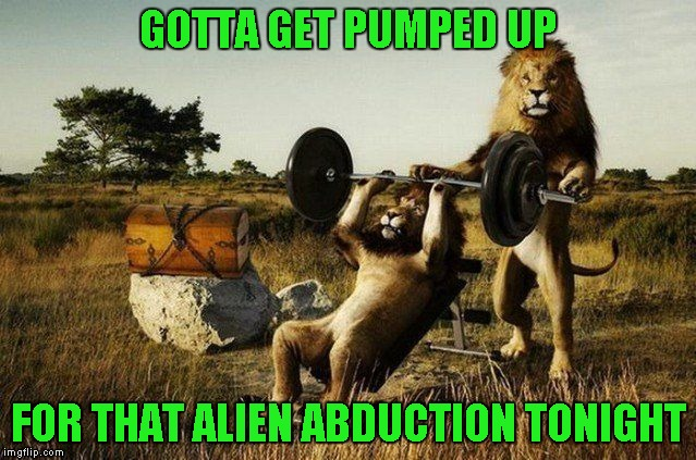 GOTTA GET PUMPED UP FOR THAT ALIEN ABDUCTION TONIGHT | made w/ Imgflip meme maker