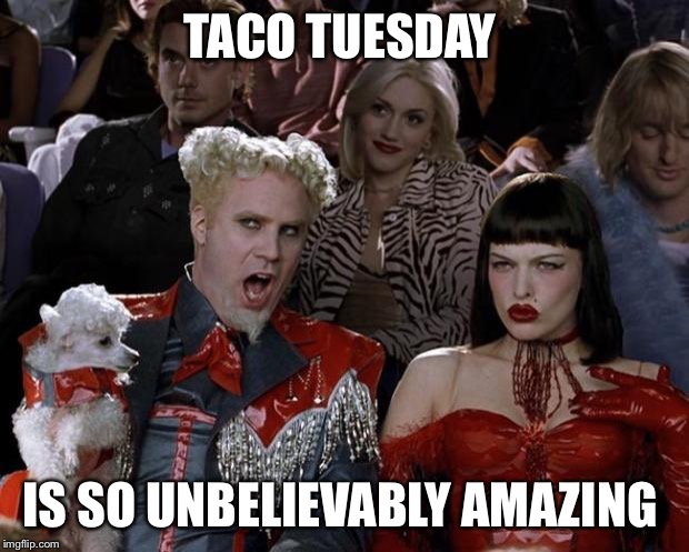 Taco Tuesday  | TACO TUESDAY IS SO UNBELIEVABLY AMAZING | image tagged in memes,mugatu so hot right now,taco tuesday | made w/ Imgflip meme maker