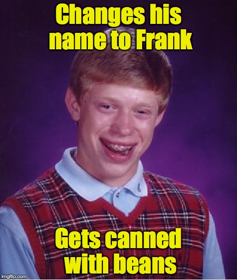 Bad Luck Brian Meme | Changes his name to Frank Gets canned with beans | image tagged in memes,bad luck brian | made w/ Imgflip meme maker