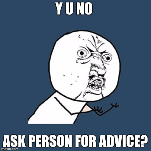 Y U No Meme | Y U NO ASK PERSON FOR ADVICE? | image tagged in memes,y u no | made w/ Imgflip meme maker