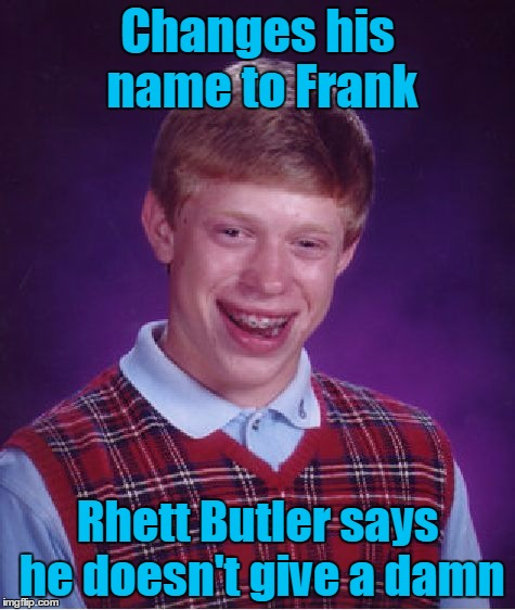 Bad Luck Brian Meme | Changes his name to Frank Rhett Butler says he doesn't give a damn | image tagged in memes,bad luck brian | made w/ Imgflip meme maker