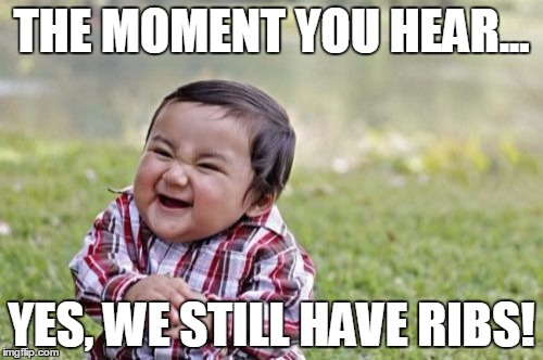 Evil Toddler Meme |  THE MOMENT YOU HEAR... YES, WE STILL HAVE RIBS! | image tagged in memes,evil toddler | made w/ Imgflip meme maker