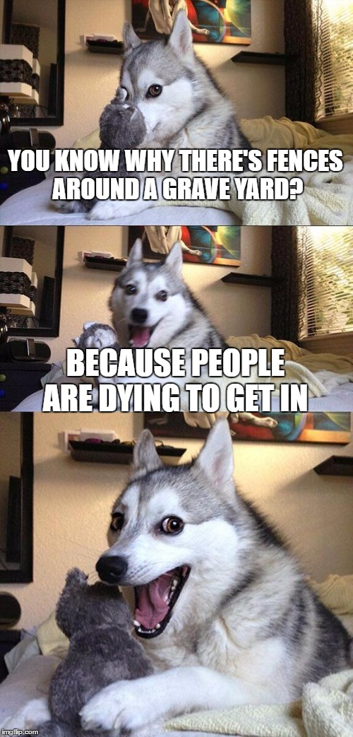 My mom told me this joke (True story) | YOU KNOW WHY THERE'S FENCES AROUND A GRAVE YARD? BECAUSE PEOPLE ARE DYING TO GET IN | image tagged in memes,bad pun dog | made w/ Imgflip meme maker