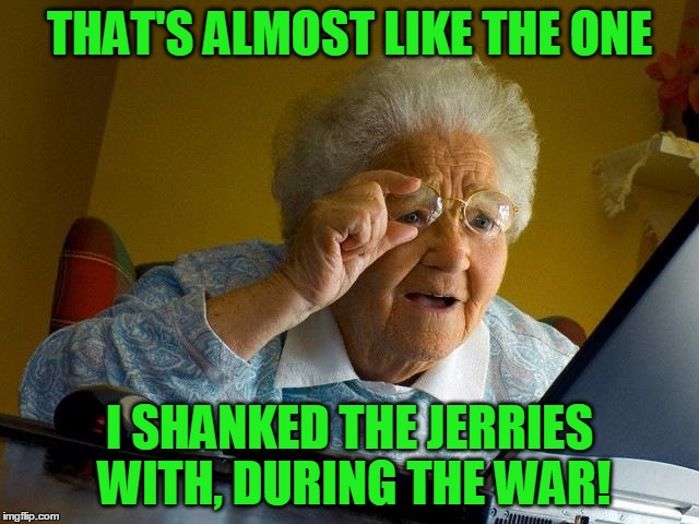 Grandma Finds The Internet Meme | THAT'S ALMOST LIKE THE ONE I SHANKED THE JERRIES WITH, DURING THE WAR! | image tagged in memes,grandma finds the internet | made w/ Imgflip meme maker