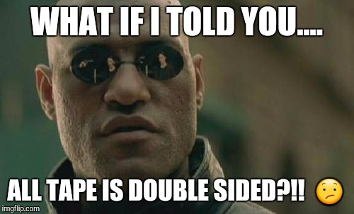 Matrix Morpheus Meme | WHAT IF I TOLD YOU.... ALL TAPE IS DOUBLE SIDED?!!   | image tagged in memes,matrix morpheus | made w/ Imgflip meme maker