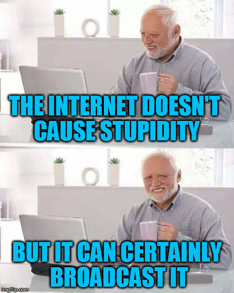 Youtube + Twitter + Facebook = YouTwitFace | THE INTERNET DOESN'T CAUSE STUPIDITY BUT IT CAN CERTAINLY BROADCAST IT | image tagged in memes,hide the pain harold,internet,youtube,twitter,facebook | made w/ Imgflip meme maker