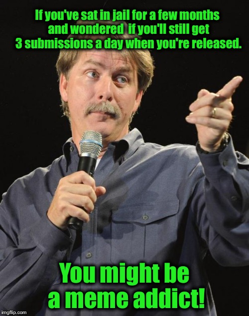 Yes, I honestly did think about it....... | If you've sat in jail for a few months and wondered  if you'll still get 3 submissions a day when you're released. You might be a meme addic | image tagged in jeff foxworthy,funny,funny memes,memes | made w/ Imgflip meme maker