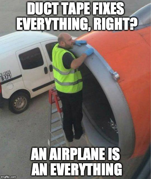 Duct Tape Airplane |  DUCT TAPE FIXES EVERYTHING, RIGHT? AN AIRPLANE IS AN EVERYTHING | image tagged in duct tape airplane | made w/ Imgflip meme maker