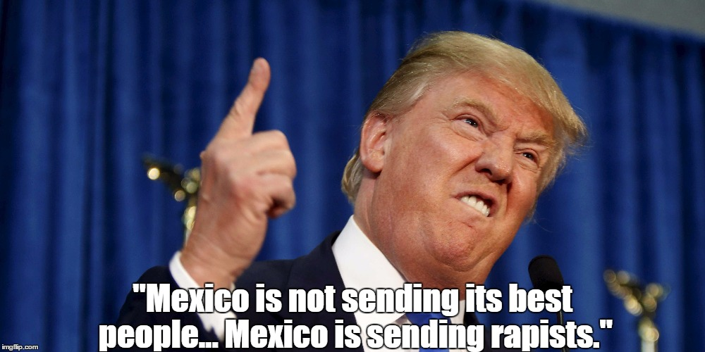 """Mexico is not sending its best people... Mexico is sending rapists."" 