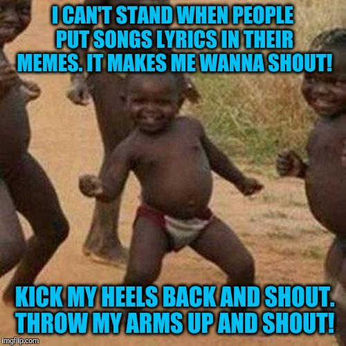 Third World Success Kid |  I CAN'T STAND WHEN PEOPLE PUT SONGS LYRICS IN THEIR MEMES. IT MAKES ME WANNA SHOUT! KICK MY HEELS BACK AND SHOUT. THROW MY ARMS UP AND SHOUT! | image tagged in memes,third world success kid | made w/ Imgflip meme maker