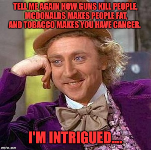 Not arguing the fact that these things happen. Just saying we do them all on our own free will.  | TELL ME AGAIN HOW GUNS KILL PEOPLE, MCDONALDS MAKES PEOPLE FAT, AND TOBACCO MAKES YOU HAVE CANCER. I'M INTRIGUED.... | image tagged in memes,creepy condescending wonka | made w/ Imgflip meme maker