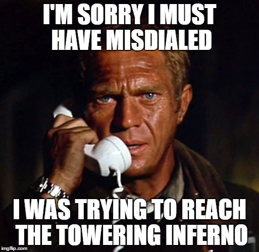 I'M SORRY I MUST HAVE MISDIALED I WAS TRYING TO REACH THE TOWERING INFERNO | made w/ Imgflip meme maker