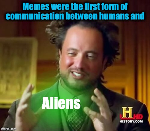 Ancient Aliens Meme | Memes were the first form of communication between humans and Aliens | image tagged in memes,ancient aliens,funny | made w/ Imgflip meme maker