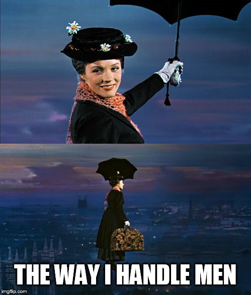 Mary Poppins Leaving | THE WAY I HANDLE MEN | image tagged in mary poppins leaving | made w/ Imgflip meme maker