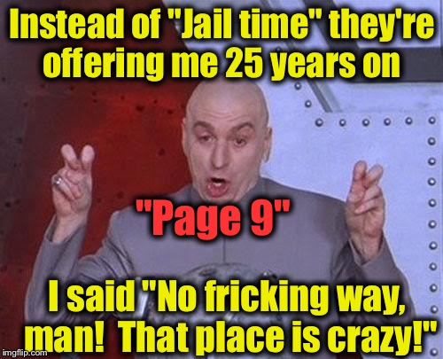 "Dr. EvilmandoEvil  | Instead of ""Jail time"" they're offering me 25 years on ""Page 9"" I said ""No fricking way, man!  That place is crazy!"" 