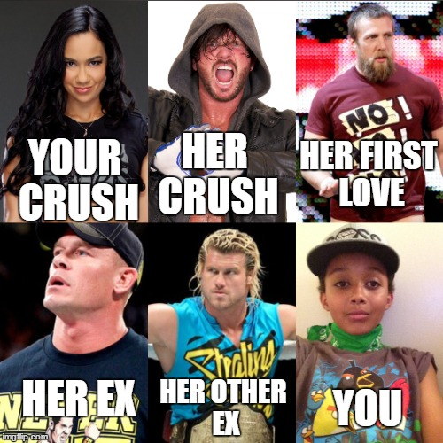 your crush |  HER CRUSH; HER FIRST LOVE; YOUR CRUSH; HER EX; HER OTHER EX; YOU | image tagged in wwe,aj lee,daniel bryan,john cena | made w/ Imgflip meme maker