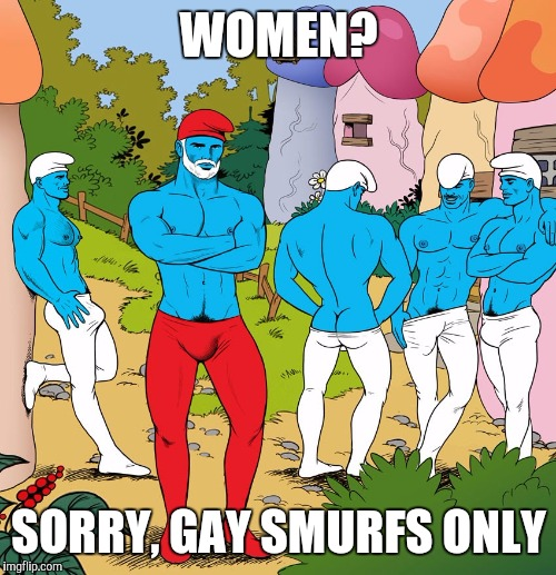 WOMEN? SORRY, GAY SMURFS ONLY | image tagged in smurfs,gay | made w/ Imgflip meme maker